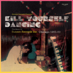 Kill Yourself Dancing – The Story Of Sunset Records Inc. Chicago 1985-89